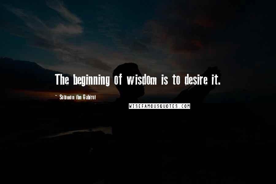 Solomon Ibn Gabirol quotes: The beginning of wisdom is to desire it.