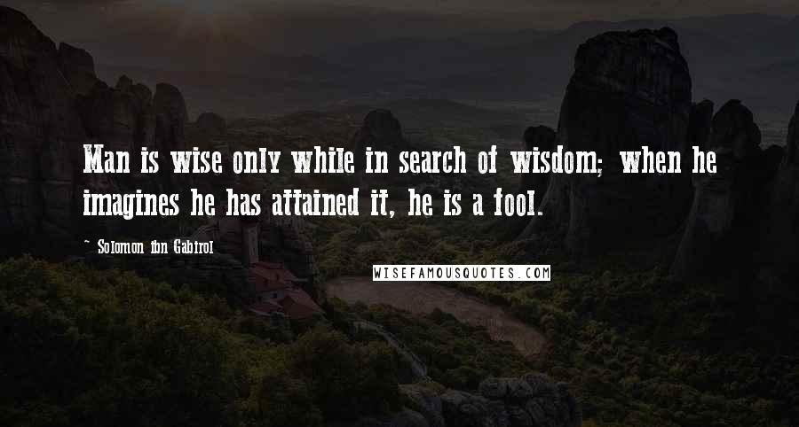 Solomon Ibn Gabirol quotes: Man is wise only while in search of wisdom; when he imagines he has attained it, he is a fool.