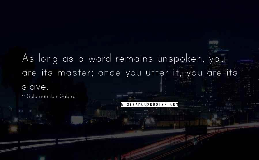 Solomon Ibn Gabirol quotes: As long as a word remains unspoken, you are its master; once you utter it, you are its slave.