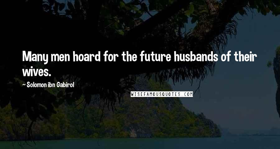 Solomon Ibn Gabirol quotes: Many men hoard for the future husbands of their wives.