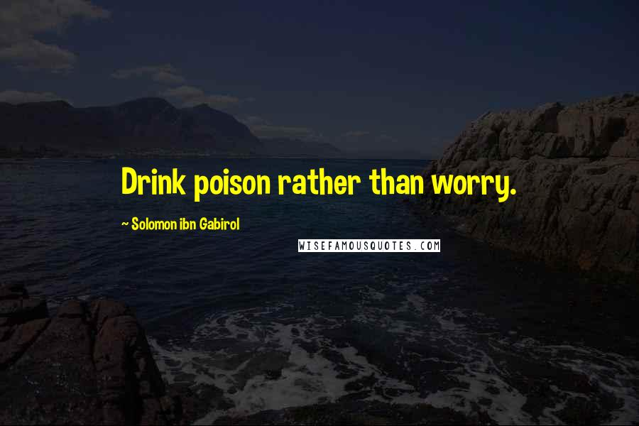 Solomon Ibn Gabirol quotes: Drink poison rather than worry.
