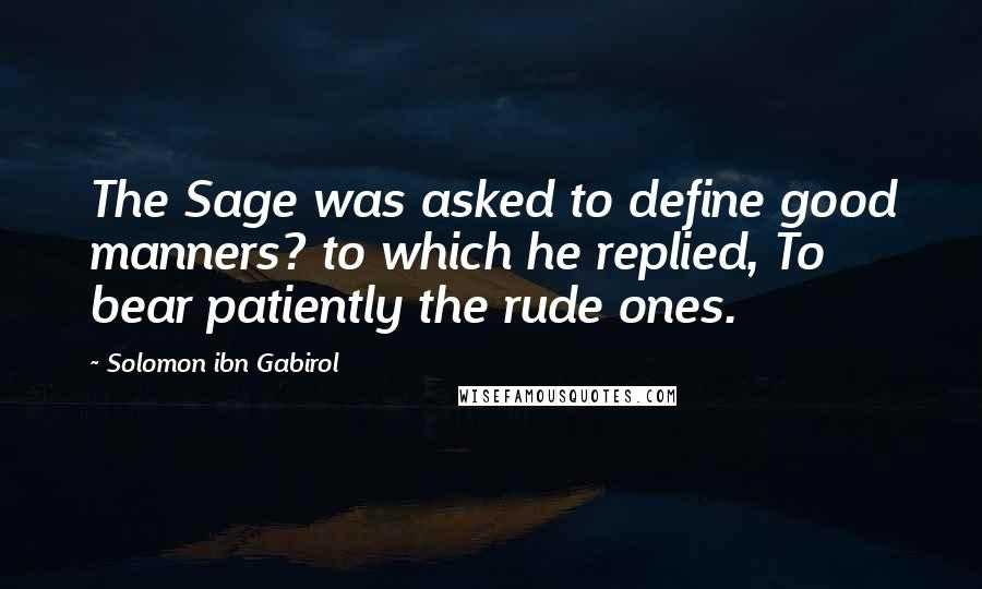 Solomon Ibn Gabirol quotes: The Sage was asked to define good manners? to which he replied, To bear patiently the rude ones.