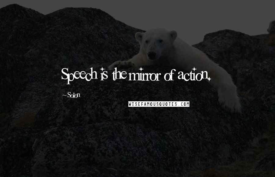 Solon quotes: Speech is the mirror of action.