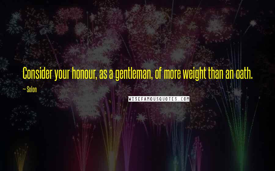 Solon quotes: Consider your honour, as a gentleman, of more weight than an oath.