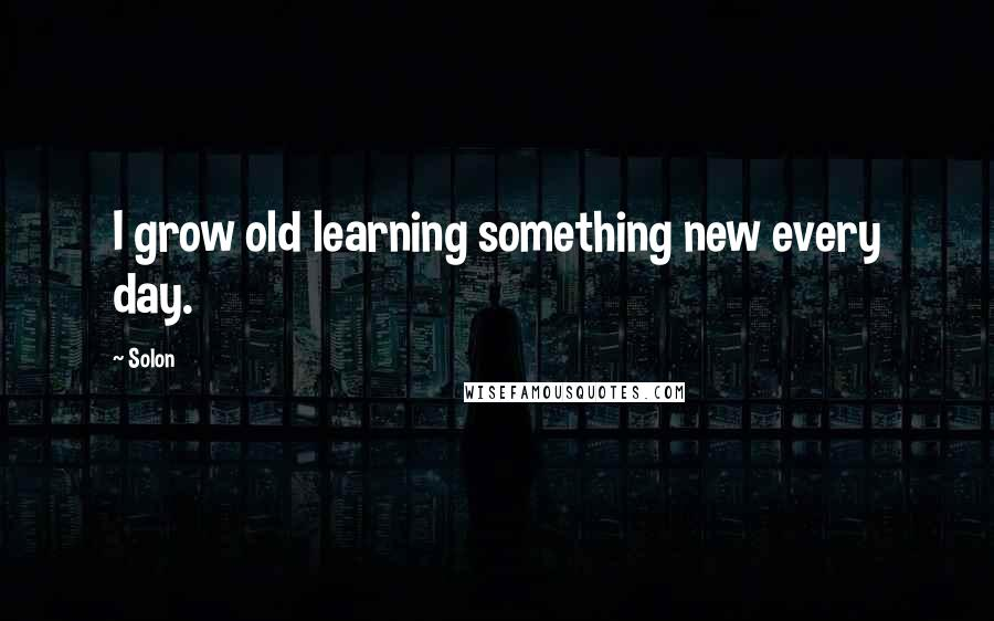 Solon quotes: I grow old learning something new every day.