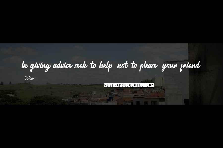 Solon quotes: In giving advice seek to help, not to please, your friend.