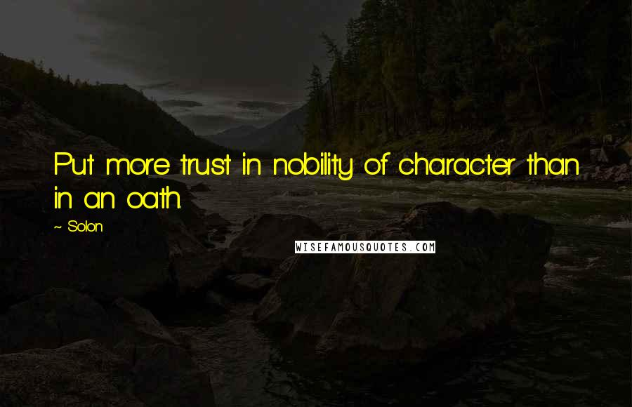 Solon quotes: Put more trust in nobility of character than in an oath.