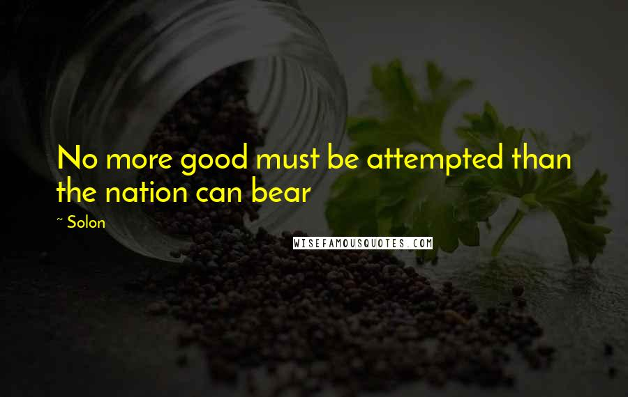 Solon quotes: No more good must be attempted than the nation can bear