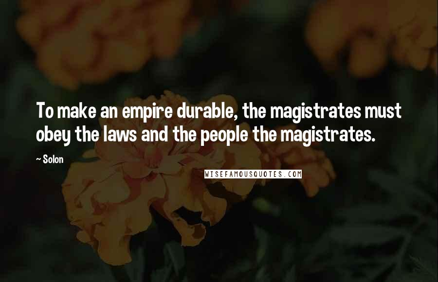 Solon quotes: To make an empire durable, the magistrates must obey the laws and the people the magistrates.