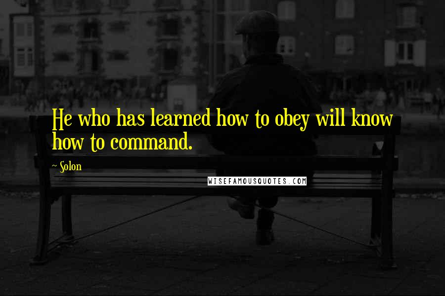 Solon quotes: He who has learned how to obey will know how to command.