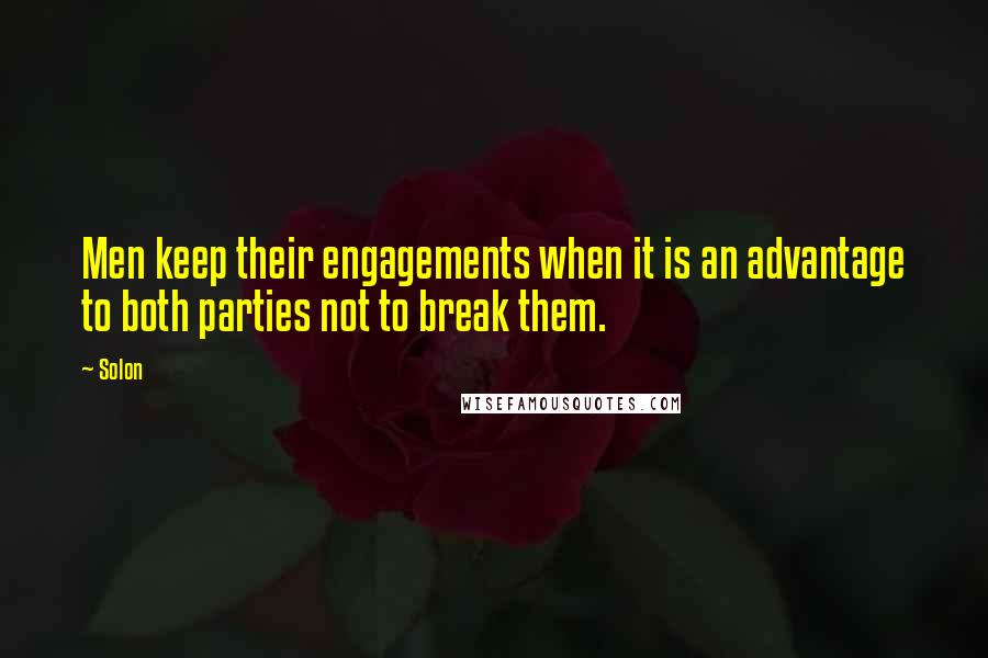 Solon quotes: Men keep their engagements when it is an advantage to both parties not to break them.