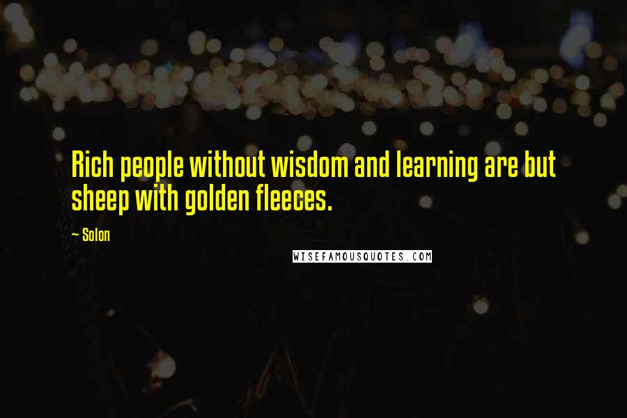 Solon quotes: Rich people without wisdom and learning are but sheep with golden fleeces.
