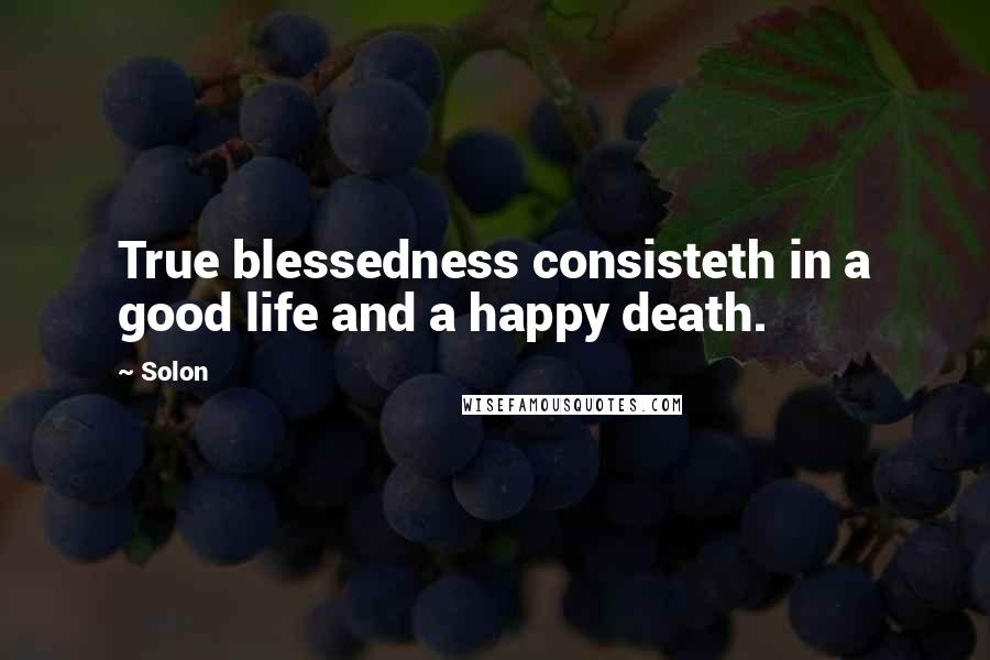 Solon quotes: True blessedness consisteth in a good life and a happy death.