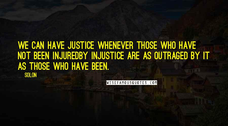 Solon quotes: We can have justice whenever those who have not been injuredby injustice are as outraged by it as those who have been.