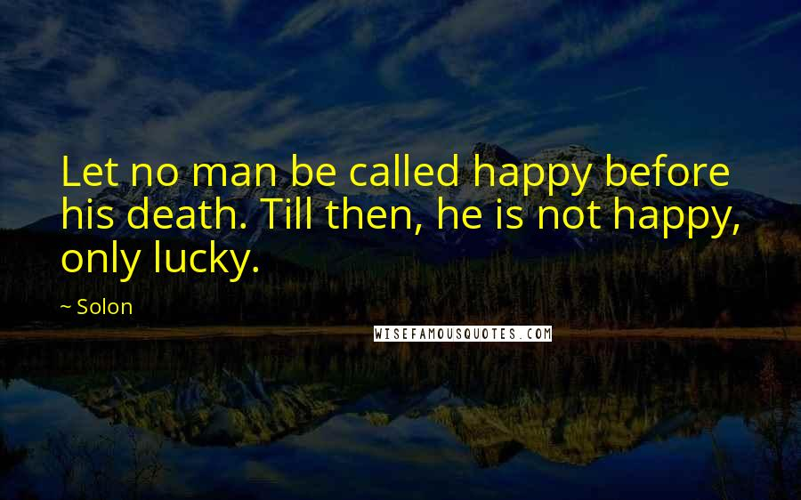 Solon quotes: Let no man be called happy before his death. Till then, he is not happy, only lucky.