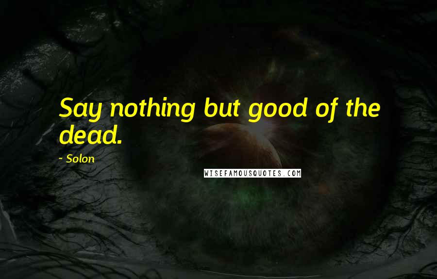 Solon quotes: Say nothing but good of the dead.