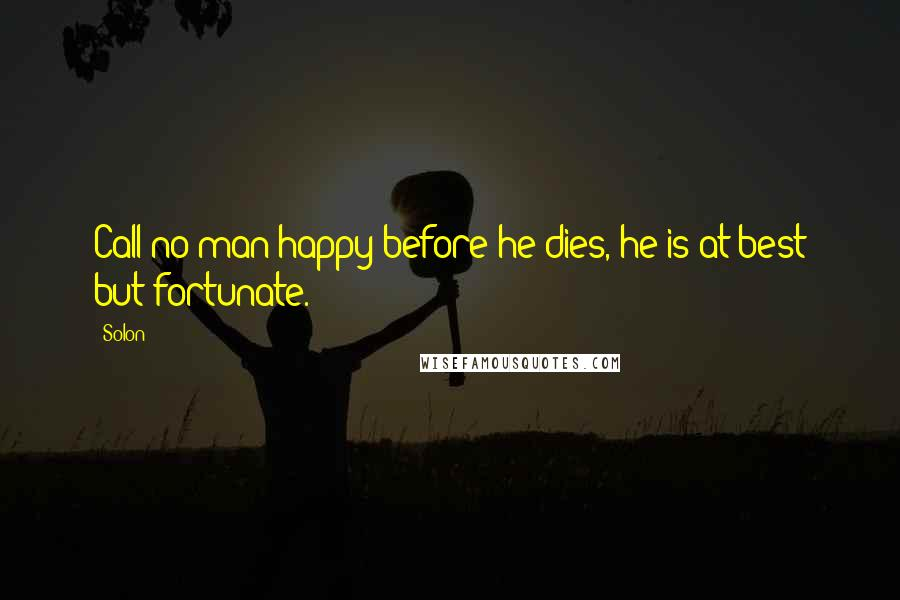 Solon quotes: Call no man happy before he dies, he is at best but fortunate.
