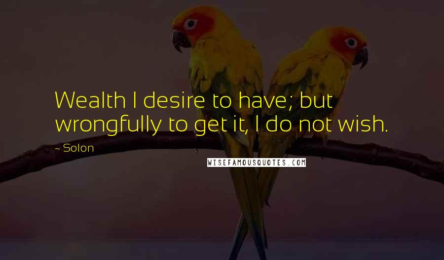 Solon quotes: Wealth I desire to have; but wrongfully to get it, I do not wish.