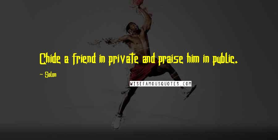 Solon quotes: Chide a friend in private and praise him in public.