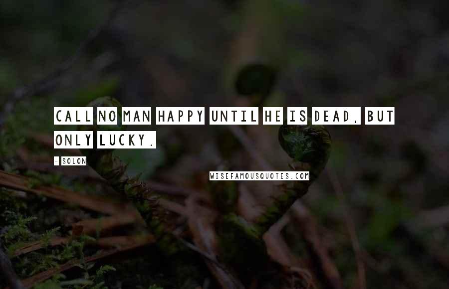 Solon quotes: Call no man happy until he is dead, but only lucky.