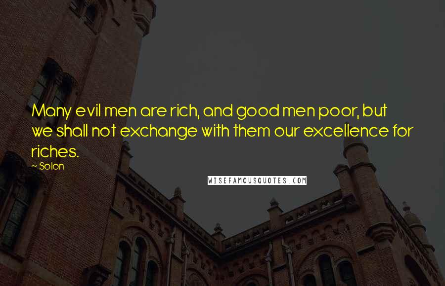 Solon quotes: Many evil men are rich, and good men poor, but we shall not exchange with them our excellence for riches.
