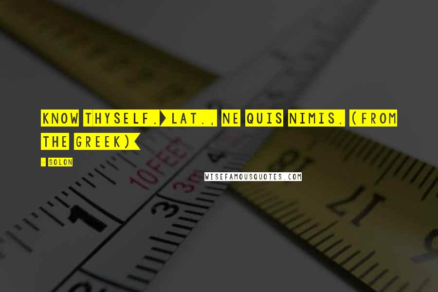 Solon quotes: Know thyself.[Lat., Ne quis nimis. (From the Greek)]