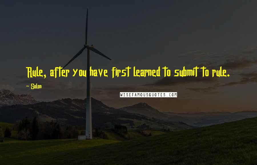 Solon quotes: Rule, after you have first learned to submit to rule.