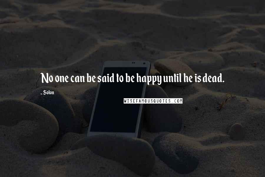 Solon quotes: No one can be said to be happy until he is dead.