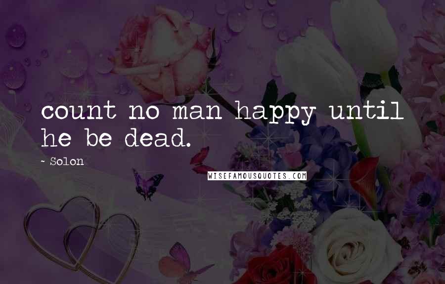 Solon quotes: count no man happy until he be dead.