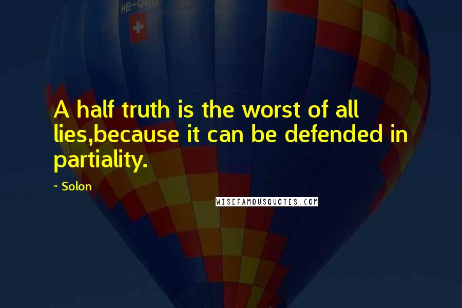Solon quotes: A half truth is the worst of all lies,because it can be defended in partiality.
