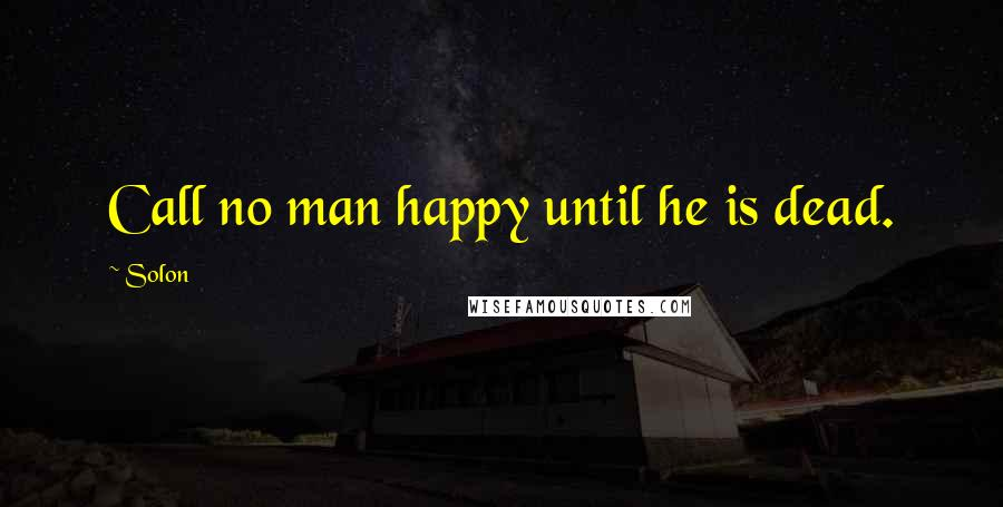 Solon quotes: Call no man happy until he is dead.