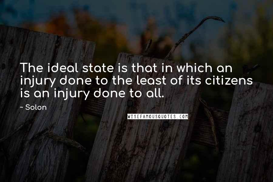 Solon quotes: The ideal state is that in which an injury done to the least of its citizens is an injury done to all.