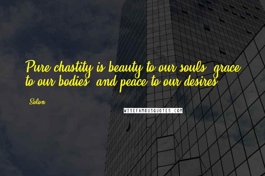 Solon quotes: Pure chastity is beauty to our souls, grace to our bodies, and peace to our desires.