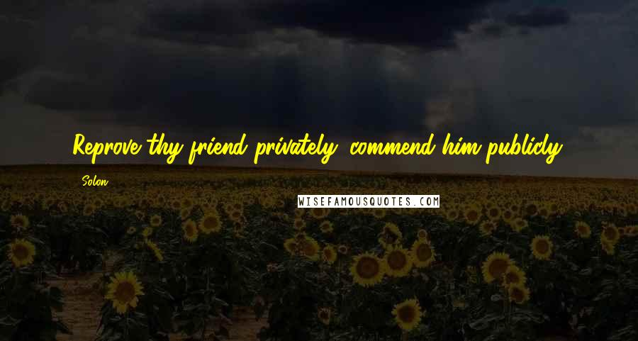 Solon quotes: Reprove thy friend privately: commend him publicly.