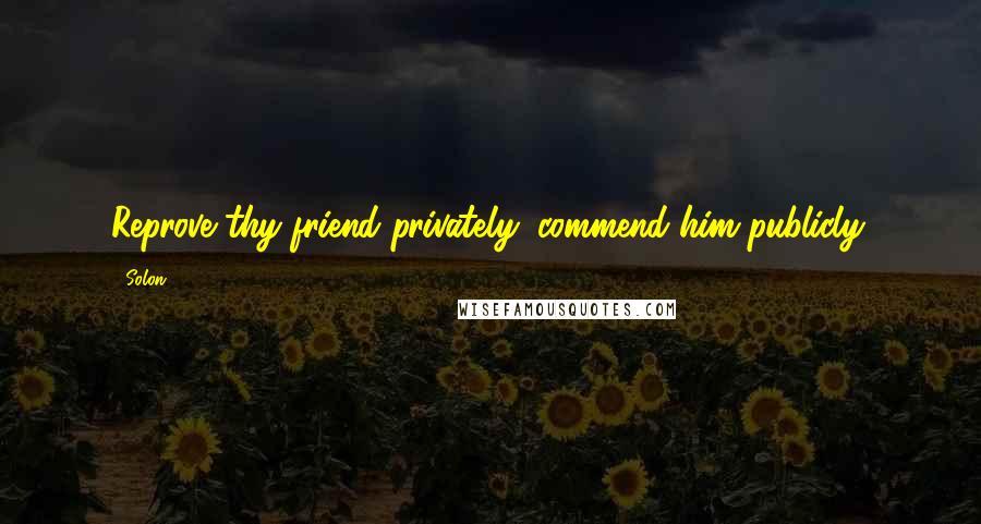Solon quotes: Reprove thy friend privately: commend him publicly.