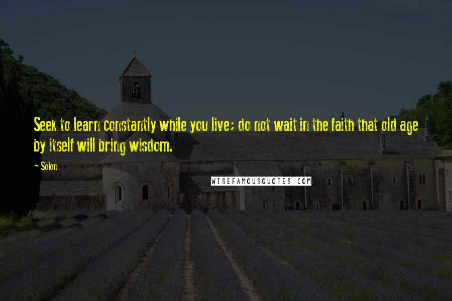 Solon quotes: Seek to learn constantly while you live; do not wait in the faith that old age by itself will bring wisdom.