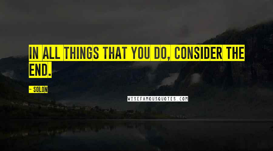 Solon quotes: In all things that you do, consider the end.