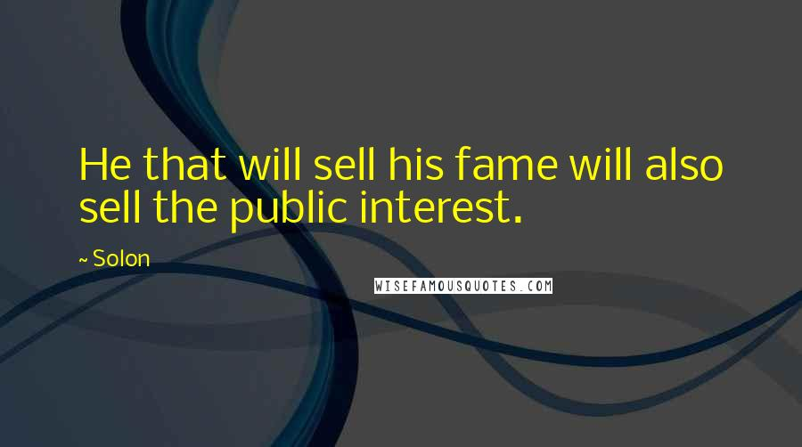 Solon quotes: He that will sell his fame will also sell the public interest.