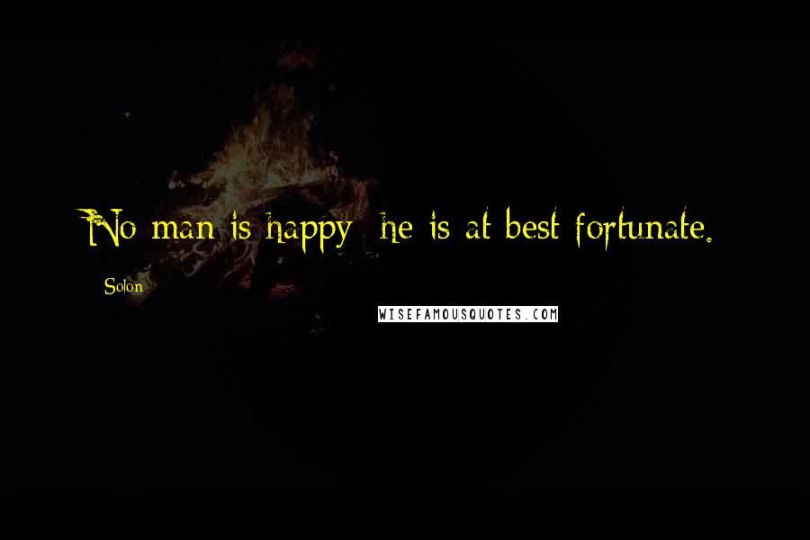 Solon quotes: No man is happy; he is at best fortunate.