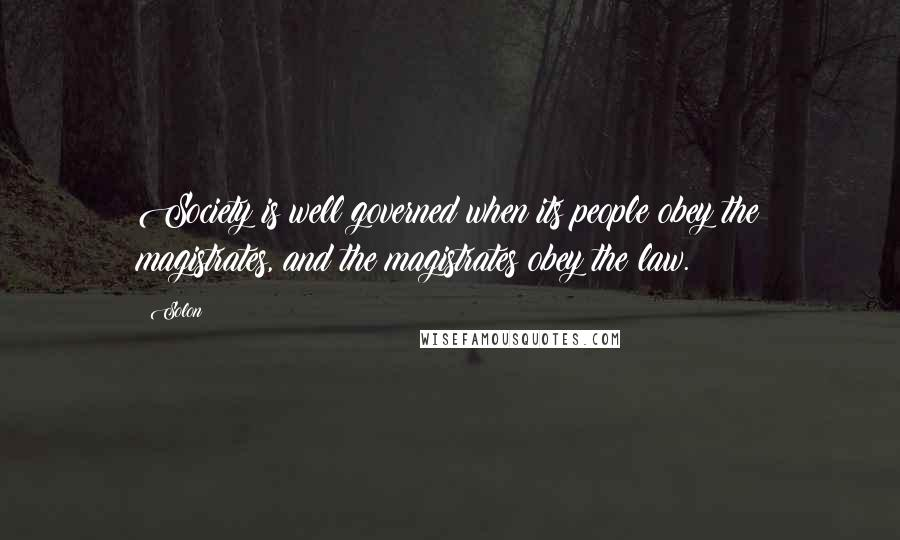 Solon quotes: Society is well governed when its people obey the magistrates, and the magistrates obey the law.