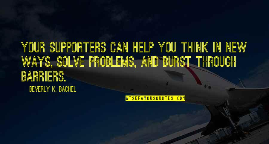 Solve Your Problems Quotes By Beverly K. Bachel: Your supporters can help you think in new