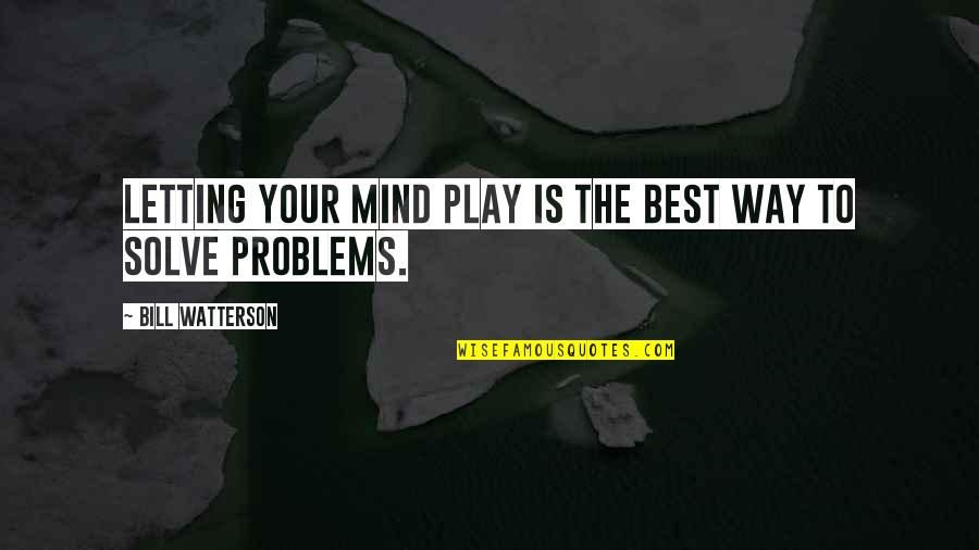 Solve Your Problems Quotes By Bill Watterson: Letting your mind play is the best way