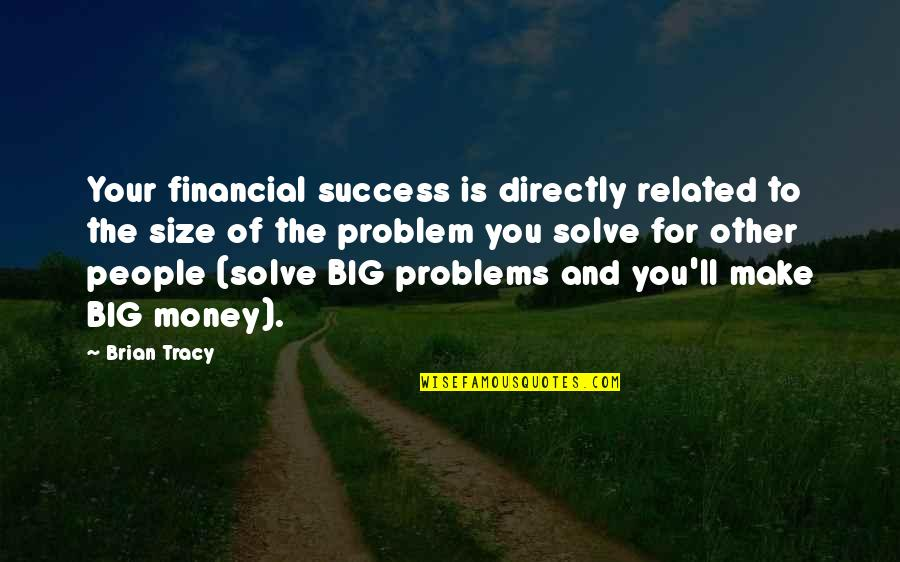 Solve Your Problems Quotes By Brian Tracy: Your financial success is directly related to the