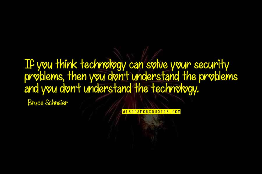 Solve Your Problems Quotes By Bruce Schneier: If you think technology can solve your security