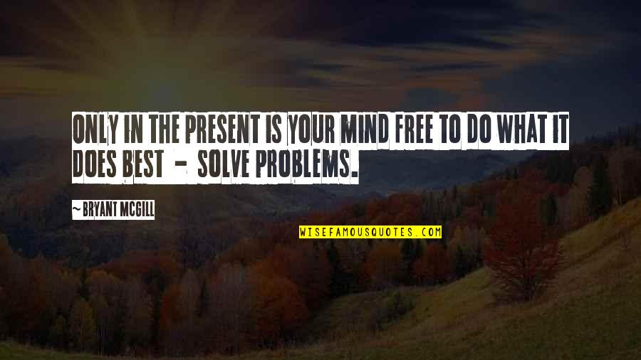 Solve Your Problems Quotes By Bryant McGill: Only in the present is your mind free