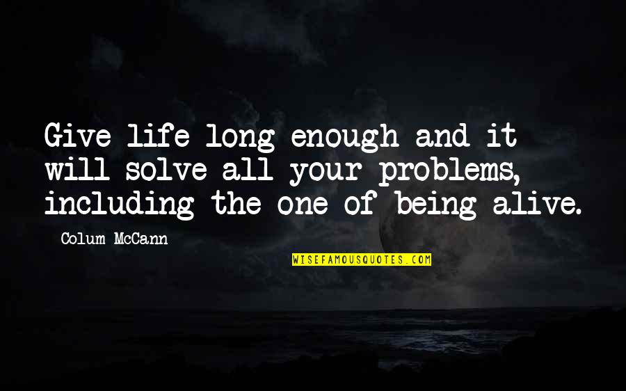 Solve Your Problems Quotes By Colum McCann: Give life long enough and it will solve