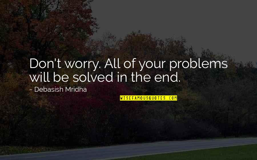 Solve Your Problems Quotes By Debasish Mridha: Don't worry. All of your problems will be