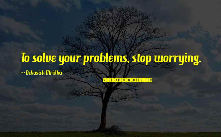 Solve Your Problems Quotes By Debasish Mridha: To solve your problems, stop worrying.