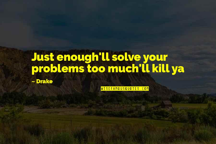 Solve Your Problems Quotes By Drake: Just enough'll solve your problems too much'll kill