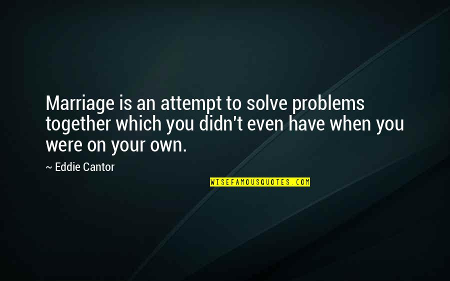 Solve Your Problems Quotes By Eddie Cantor: Marriage is an attempt to solve problems together